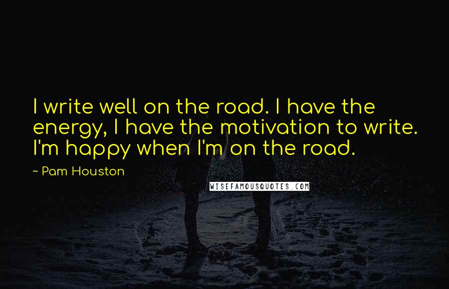 Pam Houston Quotes: I write well on the road. I have the energy, I have the motivation to write. I'm happy when I'm on the road.