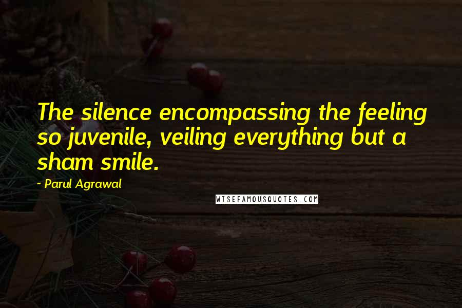 Parul Agrawal Quotes: The silence encompassing the feeling so juvenile, veiling everything but a sham smile.