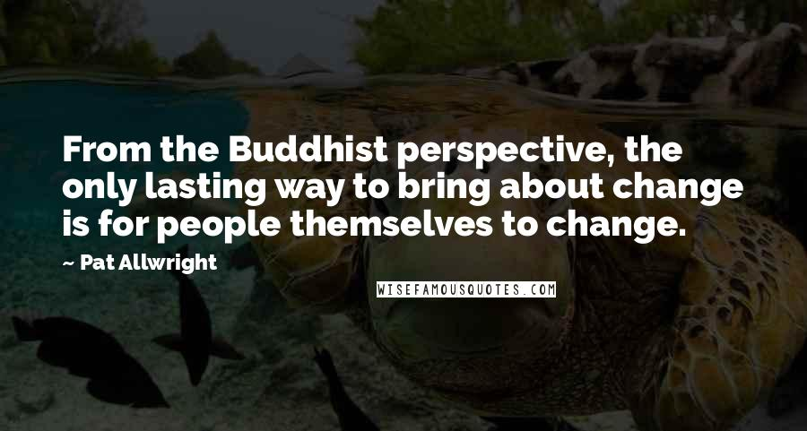Pat Allwright Quotes: From the Buddhist perspective, the only lasting way to bring about change is for people themselves to change.