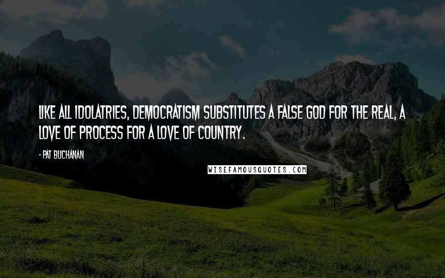Pat Buchanan Quotes: Like all idolatries, democratism substitutes a false god for the real, a love of process for a love of country.