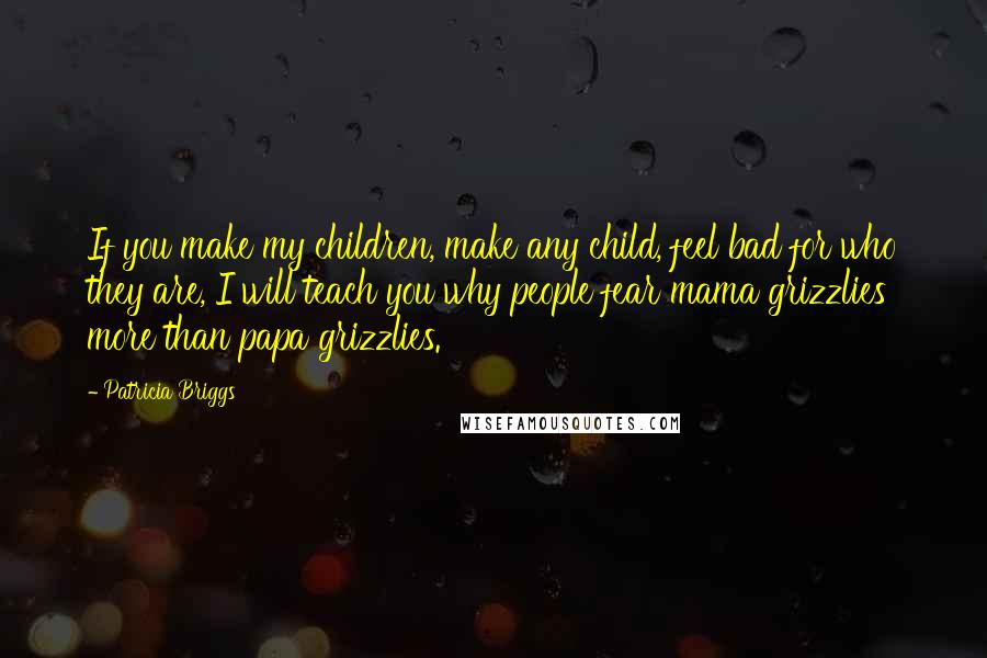 Patricia Briggs Quotes: If you make my children, make any child, feel bad for who they are, I will teach you why people fear mama grizzlies more than papa grizzlies.