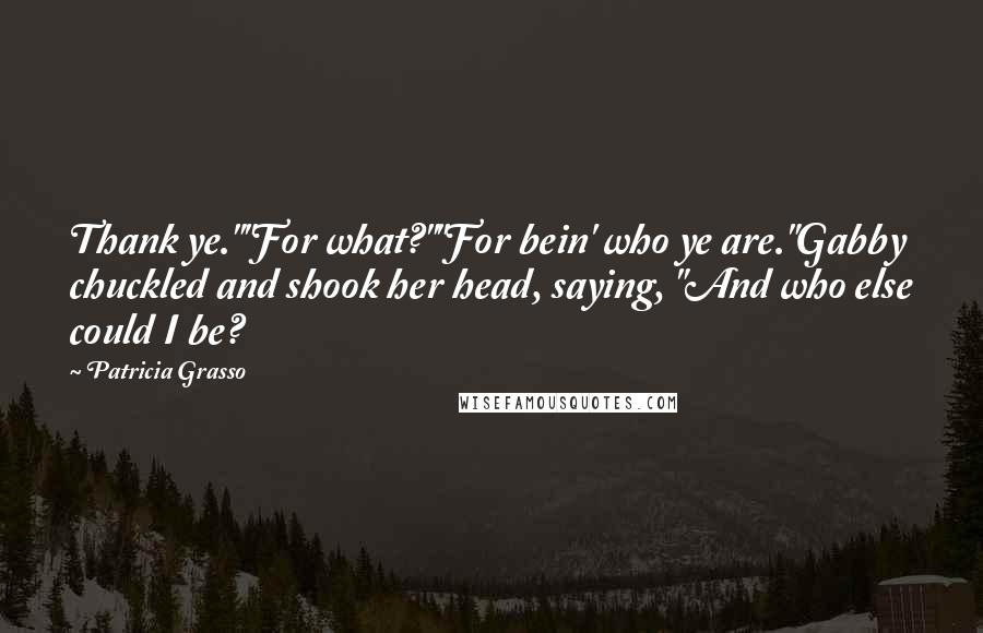 "Patricia Grasso Quotes: Thank ye.""""For what?""""For bein' who ye are.""Gabby chuckled and shook her head, saying, ""And who else could I be?"