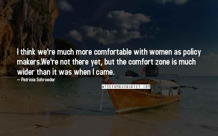Patricia Schroeder Quotes: I think we're much more comfortable with women as policy makers.We're not there yet, but the comfort zone is much wider than it was when I came.
