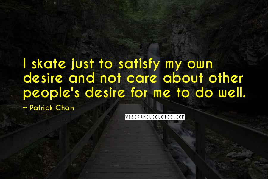 Patrick Chan Quotes: I skate just to satisfy my own desire and not care about other people's desire for me to do well.