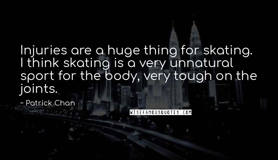 Patrick Chan Quotes: Injuries are a huge thing for skating. I think skating is a very unnatural sport for the body, very tough on the joints.