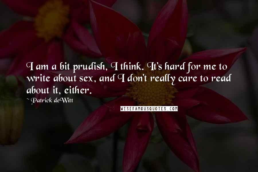 Patrick DeWitt Quotes: I am a bit prudish, I think. It's hard for me to write about sex, and I don't really care to read about it, either.