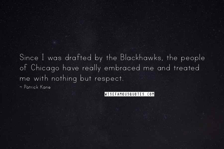 Patrick Kane Quotes: Since I was drafted by the Blackhawks, the people of Chicago have really embraced me and treated me with nothing but respect.