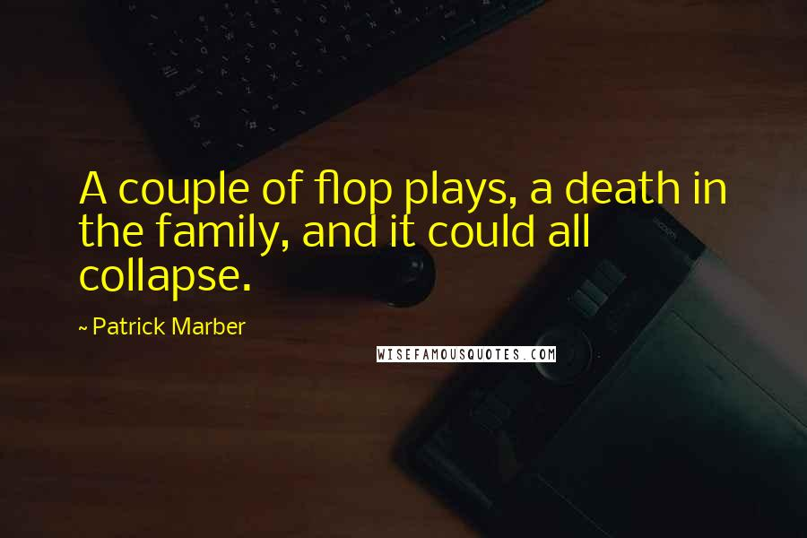 Patrick Marber Quotes: A couple of flop plays, a death in the family, and it could all collapse.