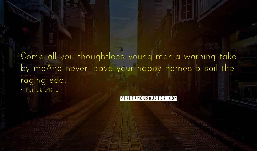 Patrick O'Brian Quotes: Come all you thoughtless young men,a warning take by meAnd never leave your happy homesto sail the raging sea.