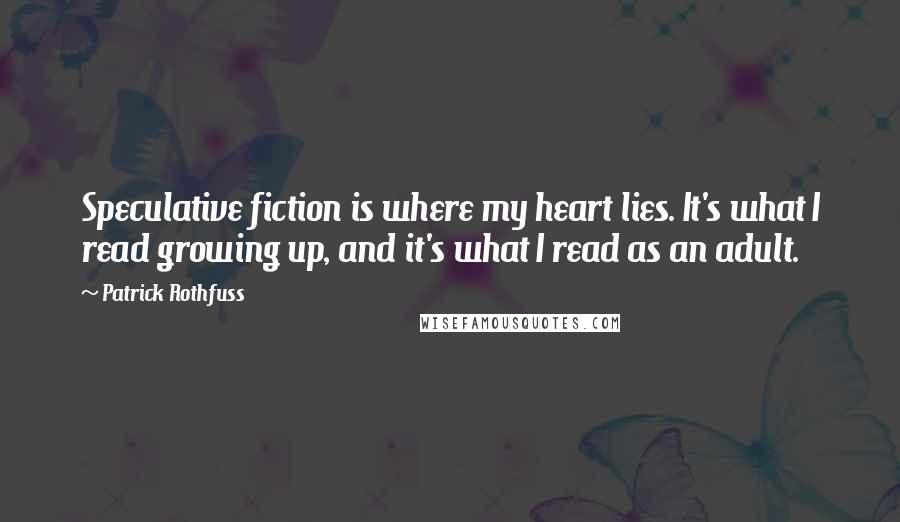 Patrick Rothfuss Quotes: Speculative fiction is where my heart lies. It's what I read growing up, and it's what I read as an adult.