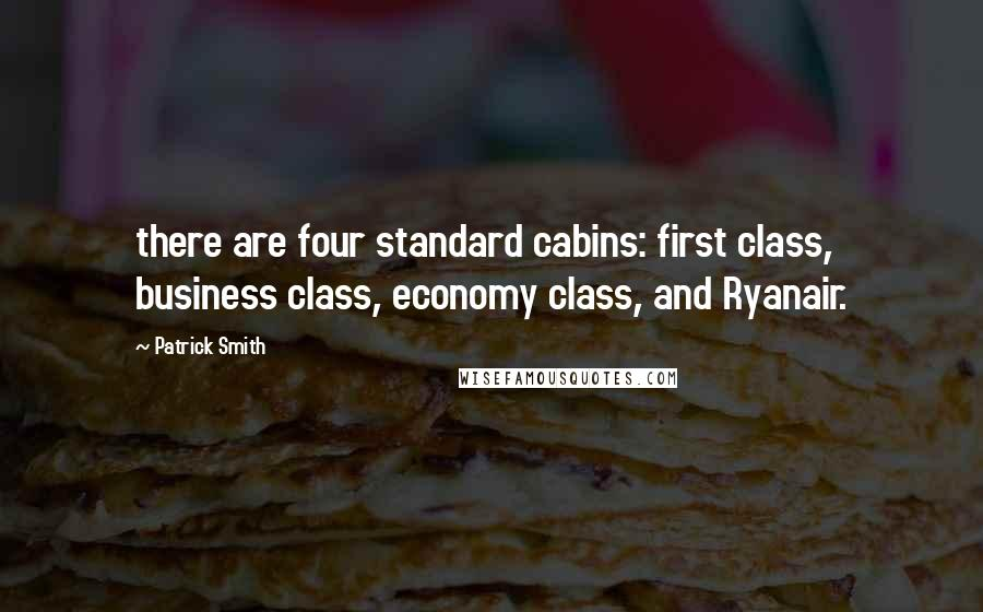 Patrick Smith Quotes: there are four standard cabins: first class, business class, economy class, and Ryanair.