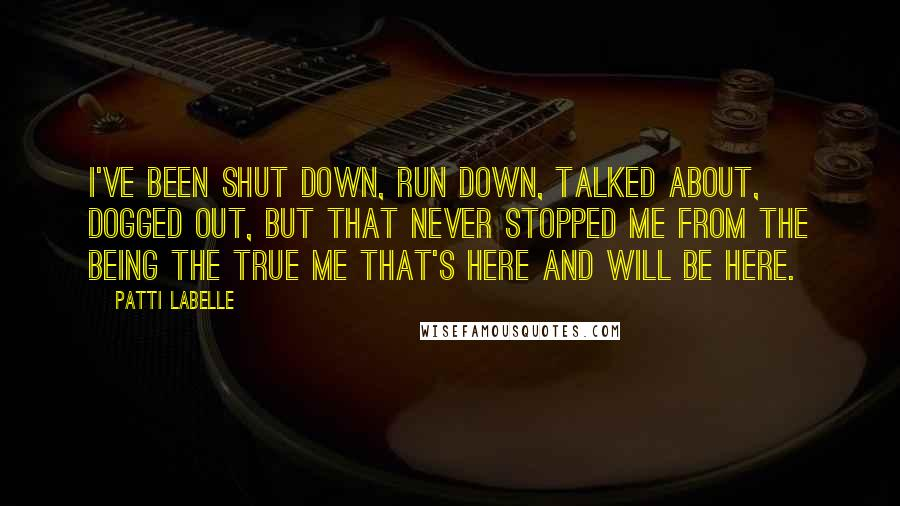 Patti LaBelle Quotes: I've been shut down, run down, talked about, dogged out, but that never stopped me from the being the true me that's here and will be here.