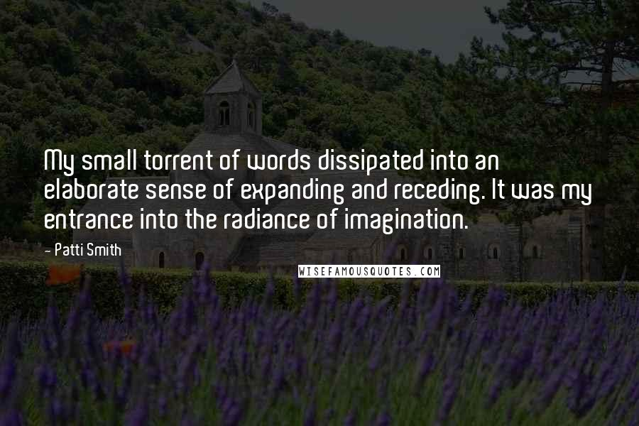 Patti Smith Quotes: My small torrent of words dissipated into an elaborate sense of expanding and receding. It was my entrance into the radiance of imagination.