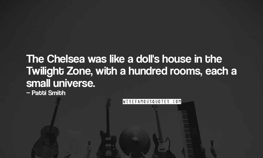 Patti Smith Quotes: The Chelsea was like a doll's house in the Twilight Zone, with a hundred rooms, each a small universe.