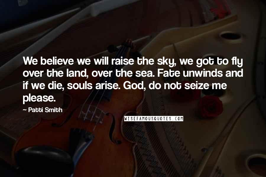 Patti Smith Quotes: We believe we will raise the sky, we got to fly over the land, over the sea. Fate unwinds and if we die, souls arise. God, do not seize me please.