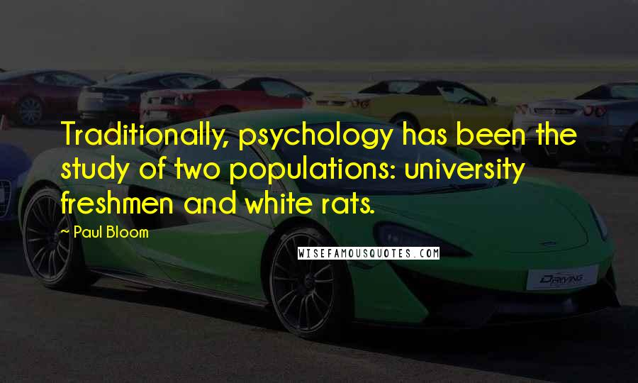 Paul Bloom Quotes: Traditionally, psychology has been the study of two populations: university freshmen and white rats.