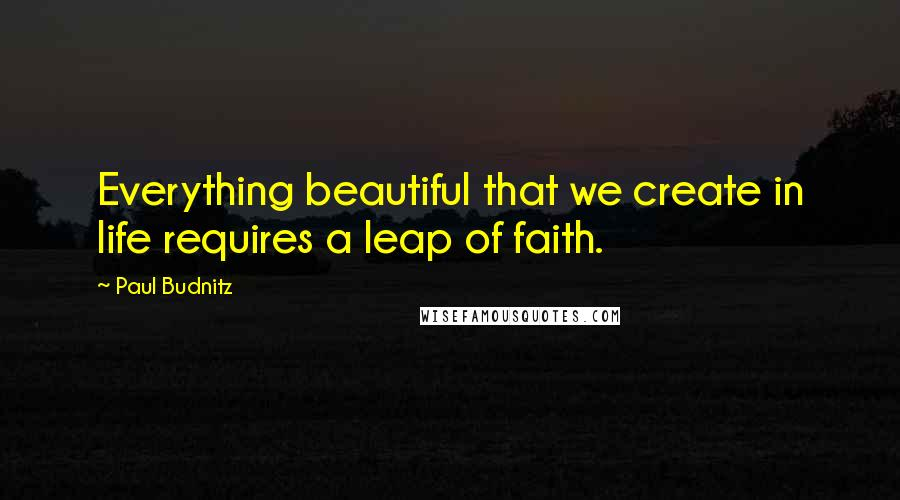 Paul Budnitz Quotes: Everything beautiful that we create in life requires a leap of faith.