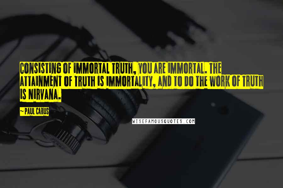 Paul Carus Quotes: Consisting of immortal Truth, you are immortal. The attainment of Truth is immortality, and to do the work of Truth is Nirvana.