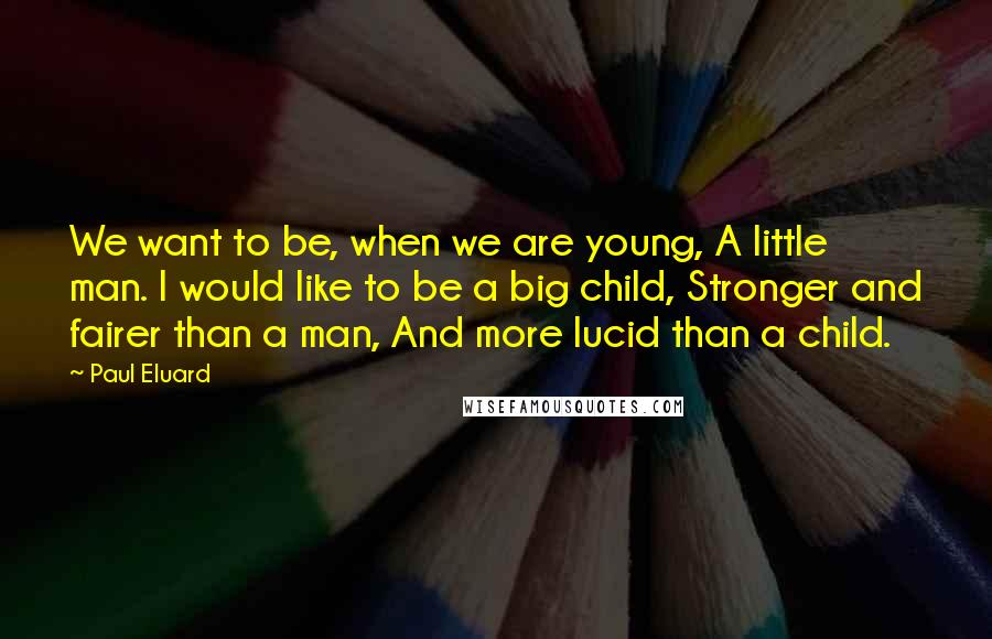 Paul Eluard Quotes: We want to be, when we are young, A little man. I would like to be a big child, Stronger and fairer than a man, And more lucid than a child.