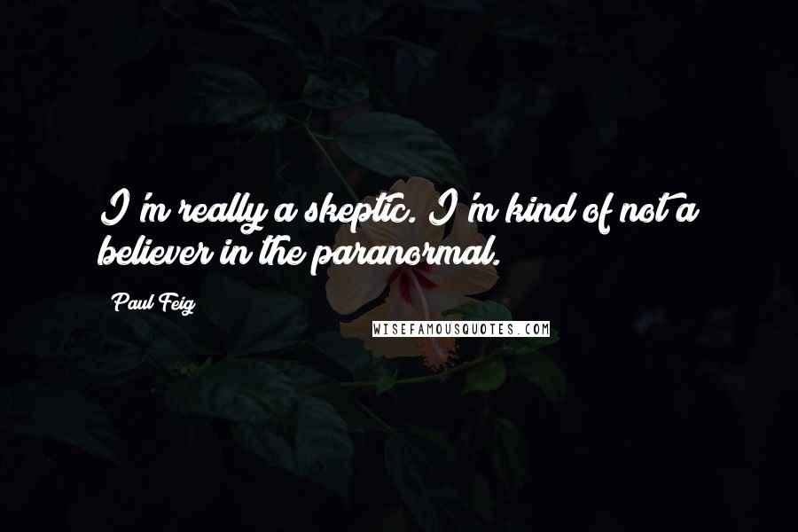 Paul Feig Quotes: I'm really a skeptic. I'm kind of not a believer in the paranormal.