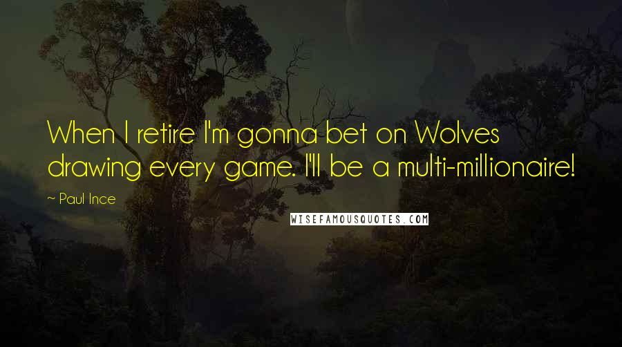 Paul Ince Quotes: When I retire I'm gonna bet on Wolves drawing every game. I'll be a multi-millionaire!