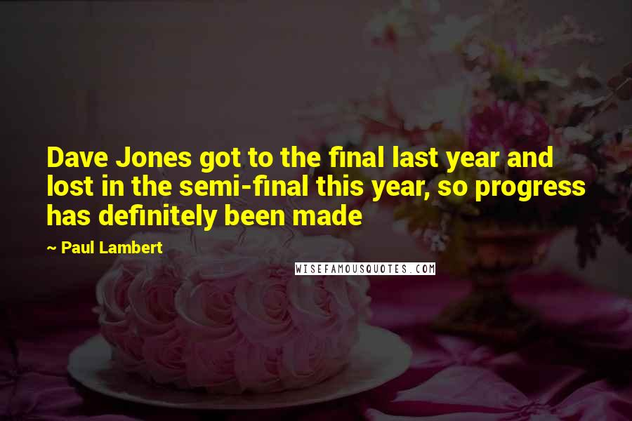 Paul Lambert Quotes: Dave Jones got to the final last year and lost in the semi-final this year, so progress has definitely been made
