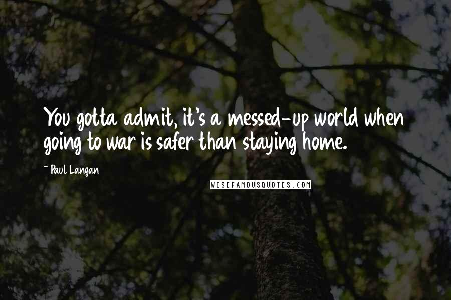 Paul Langan Quotes: You gotta admit, it's a messed-up world when going to war is safer than staying home.