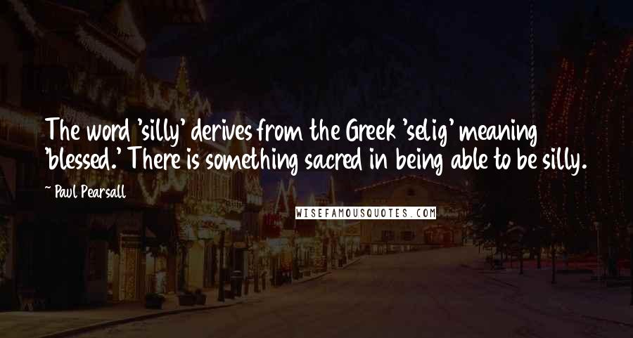 Paul Pearsall Quotes: The word 'silly' derives from the Greek 'selig' meaning 'blessed.' There is something sacred in being able to be silly.