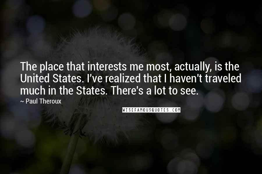 Paul Theroux Quotes: The place that interests me most, actually, is the United States. I've realized that I haven't traveled much in the States. There's a lot to see.