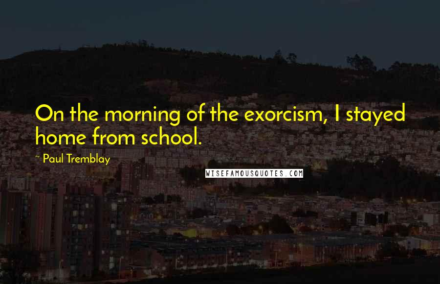 paul tremblay quotes on the morning of the exorcism i stayed