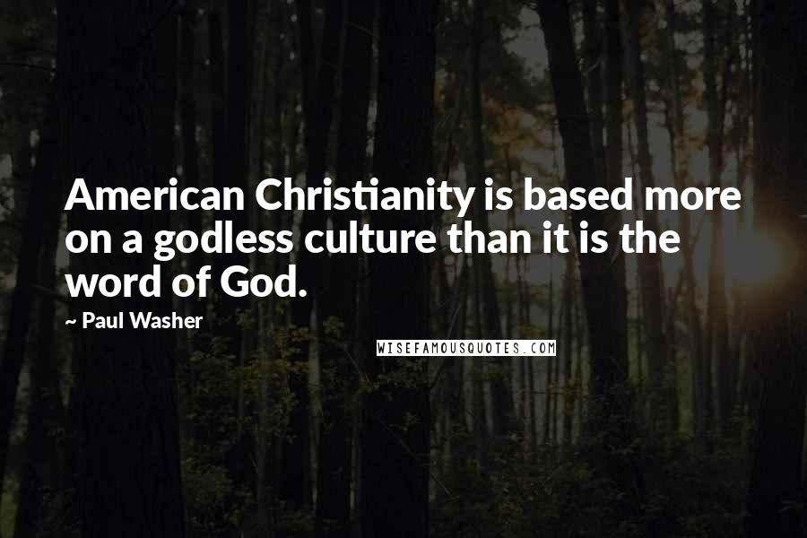 Paul Washer Quotes: American Christianity is based more on a godless culture than it is the word of God.