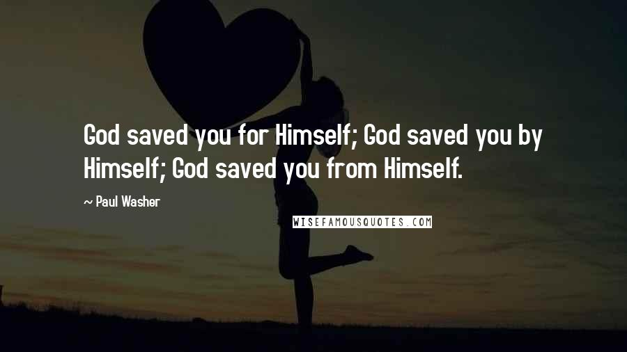Paul Washer Quotes: God saved you for Himself; God saved you by Himself; God saved you from Himself.