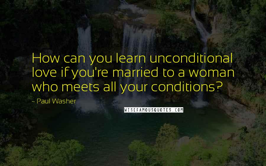 Paul Washer Quotes: How can you learn unconditional love if you're married to a woman who meets all your conditions?