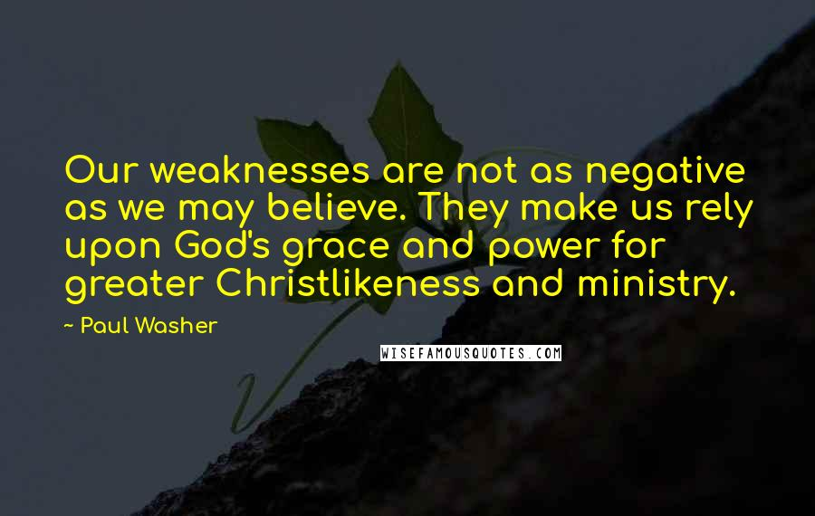 Paul Washer Quotes: Our weaknesses are not as negative as we may believe. They make us rely upon God's grace and power for greater Christlikeness and ministry.