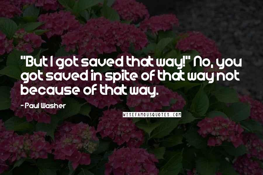 "Paul Washer Quotes: ""But I got saved that way!"" No, you got saved in spite of that way not because of that way."