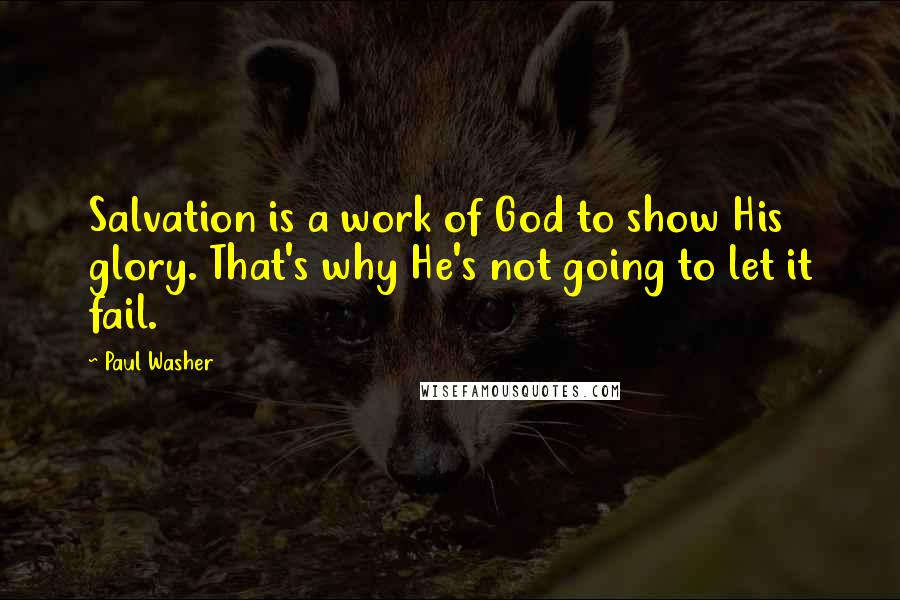 Paul Washer Quotes: Salvation is a work of God to show His glory. That's why He's not going to let it fail.