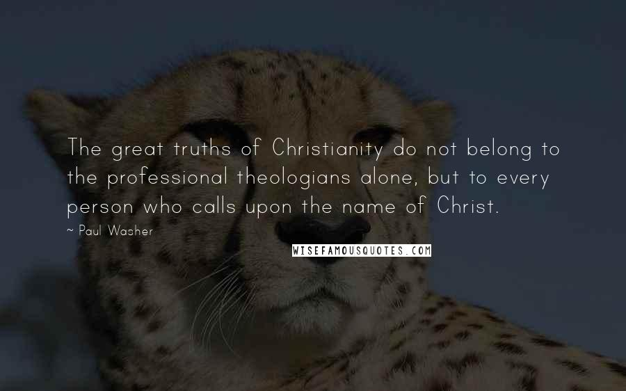 Paul Washer Quotes: The great truths of Christianity do not belong to the professional theologians alone, but to every person who calls upon the name of Christ.