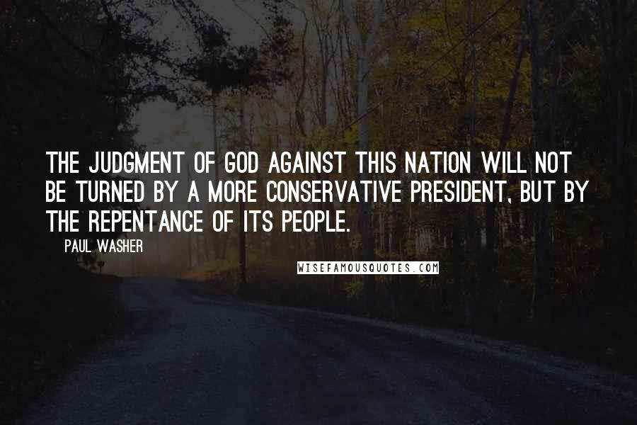 Paul Washer Quotes: The judgment of God against this nation will not be turned by a more conservative President, but by the repentance of its people.