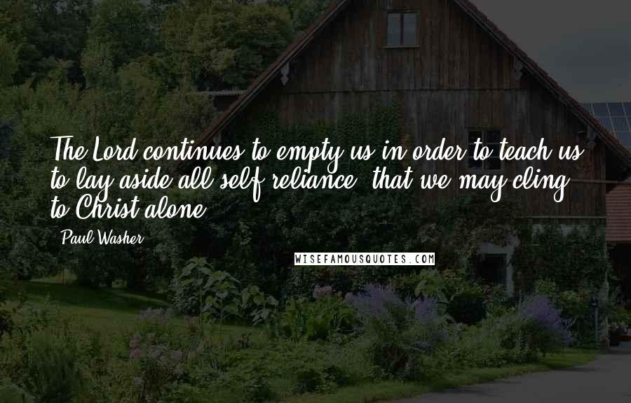 Paul Washer Quotes: The Lord continues to empty us in order to teach us to lay aside all self-reliance, that we may cling to Christ alone.