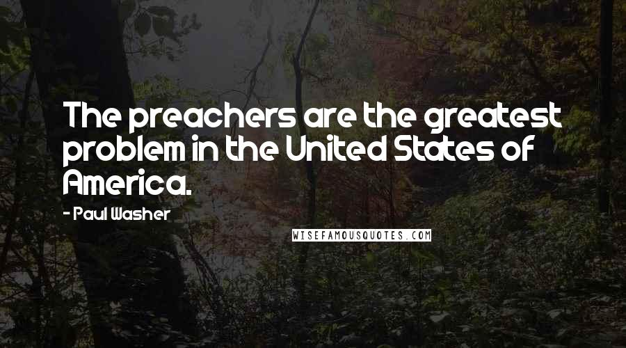 Paul Washer Quotes: The preachers are the greatest problem in the United States of America.