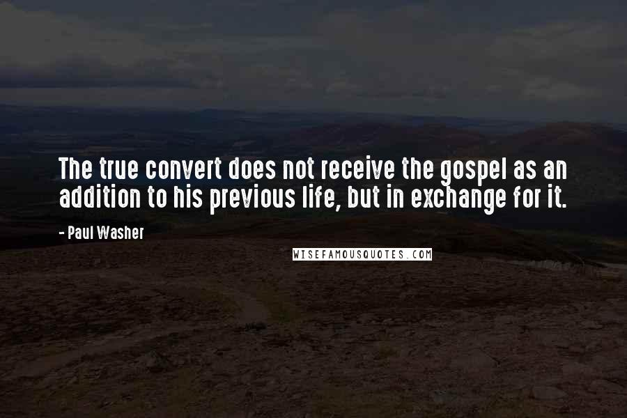 Paul Washer Quotes: The true convert does not receive the gospel as an addition to his previous life, but in exchange for it.