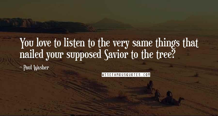 Paul Washer Quotes: You love to listen to the very same things that nailed your supposed Savior to the tree?