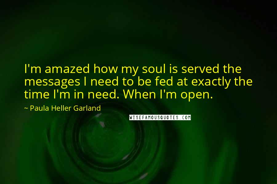 Paula Heller Garland Quotes: I'm amazed how my soul is served the messages I need to be fed at exactly the time I'm in need. When I'm open.