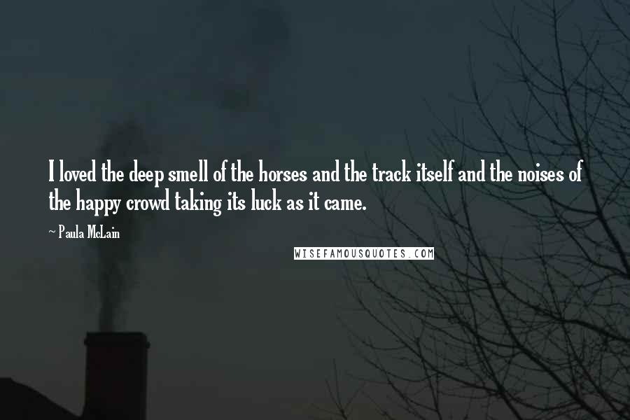 Paula McLain Quotes: I loved the deep smell of the horses and the track itself and the noises of the happy crowd taking its luck as it came.