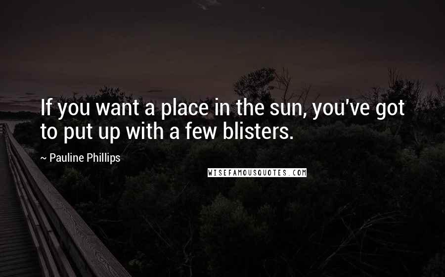Pauline Phillips Quotes: If you want a place in the sun, you've got to put up with a few blisters.