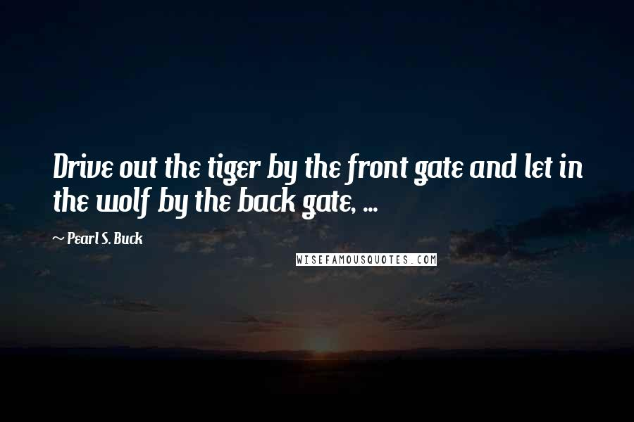Pearl S. Buck Quotes: Drive out the tiger by the front gate and let in the wolf by the back gate, ...