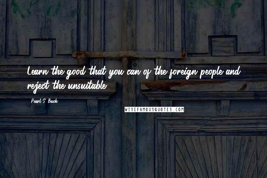 Pearl S. Buck Quotes: Learn the good that you can of the foreign people and reject the unsuitable.