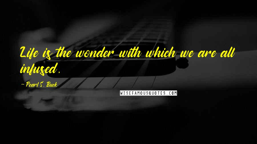Pearl S. Buck Quotes: Life is the wonder with which we are all infused.