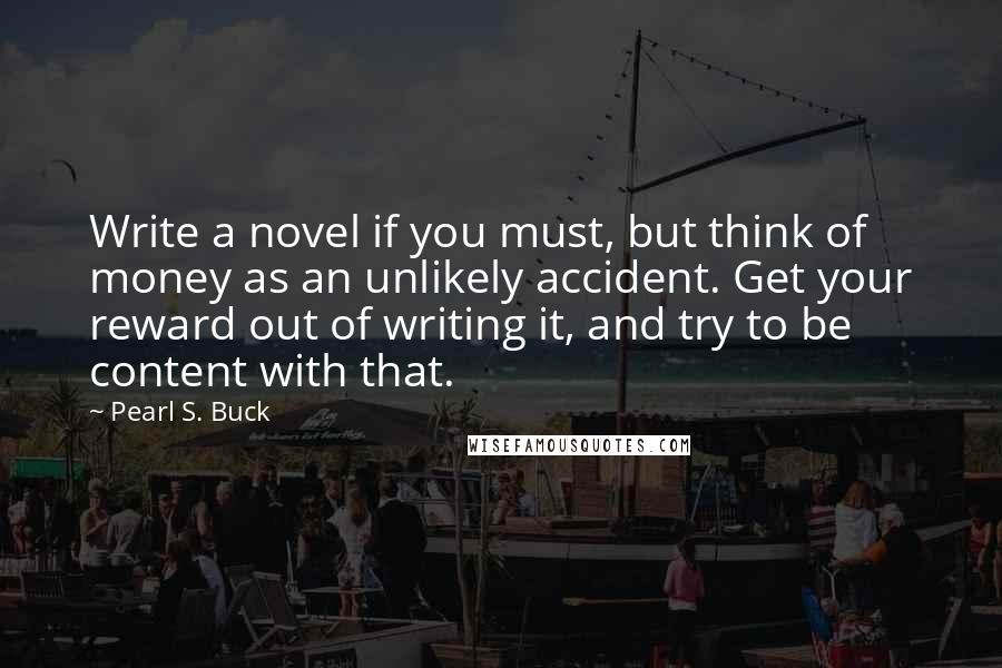 Pearl S. Buck Quotes: Write a novel if you must, but think of money as an unlikely accident. Get your reward out of writing it, and try to be content with that.