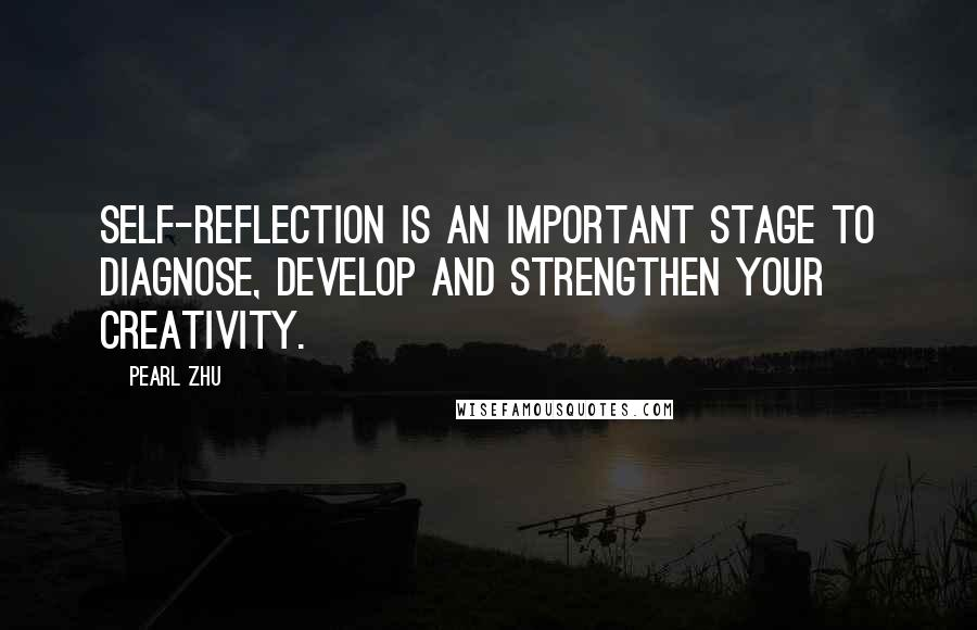 Pearl Zhu Quotes: Self-reflection is an important stage to diagnose, develop and strengthen your creativity.